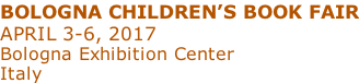 BOLOGNA CHILDREN'S BOOK FAIR APRIL 3-6, 2017 Bologna Exhibition Center Italy